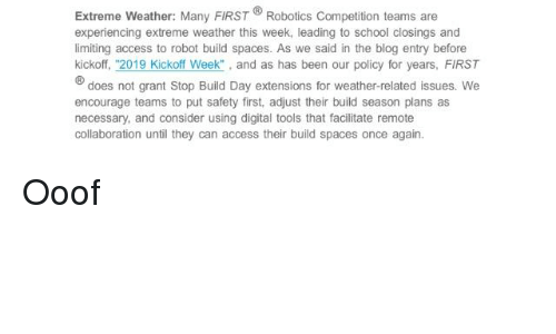 """School, Access, and Blog: Extreme Weather: Many FIRST Robotics Competition teams are  experiencing extreme weather this week, leading to school closings and  limiting access to robot build spaces. As we said in the blog entry before  kickoff, """"2019 Kickoff Week"""" , and as has been our policy for years, FIRST  B  does not grant Stop Build Day extensions for weather-related issues. We  encourage teams to put safety first, adjust their build season plans as  necessary, and consider using digital tools that facilitate remote  collaboration until they can access their build spaces once again."""