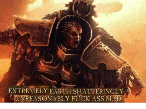 Earth, Mad, and Extremely: EXTREMELY EARTH SHATTERINGLY  UNREASONABLY FUCK-ASS-MAD