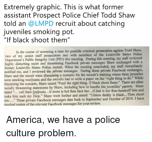 """America, Dad, and Facebook: Extremely graphic. This is what former  assistant Prospect Police Chief Todd Shaw  told an @LMPD recruit about catching  juveniles smoking pot.  """"If black shoot them""""  In the course of screening a case for possible criminal prosecution against Todd Shaw,  two of my senior staff prosecutors met with members of the Louisville Metro Police  Department's Public Integrity Unit (PIU) this morning. During this meeting, my staff reviewed  highly disturbing racist and threatening Facebook private messages Shaw exchanged with a  former Louisville Metro Police recruit. When the meeting concluded, my staff immediately  notified me, and I reviewed the private messages. During these private Facebook exchanges,  Shaw and the recruit were discussing a scenario for the recruit's training where three juveniles  were smoking marijuana and the recruits had to write a paper on the """"right thing to do."""" While  discussing the scenario, Shaw stated """"Fuck the right thing. If black shoot them."""" There are other  racially threatening statements by Shaw, including how to handle the juveniles' parents. Shavw  stated """"... call their [pa]rents...if mom is hot then fuck her...if dad is hot then handcuff him and  nake him suck my Dick."""" Shaw went further and stated: """"Unless daddy is black...Then shoot  im.... These private Facebook messages date back to September and October of 2016. I have  attached copies of the relevant Facebook messages for your review. America, we have a police culture problem."""