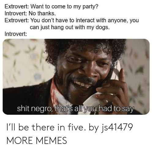 Dank, Dogs, and Introvert: Extrovert: Want to come to my party?  Introvert: No thanks.  Extrovert: You don't have to interact with anyone, you  can just hang out with my dogs.  Introvert:  shit negro, that's all you had to say I'll be there in five. by js41479 MORE MEMES