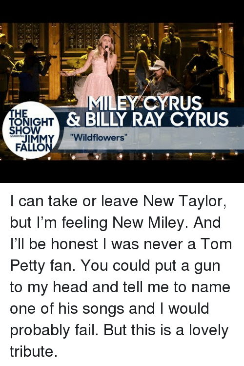 """Fail, Head, and Miley Cyrus: EY CYRUS  HE  ONIGHT  HOW  & BILLY RAY CYRUS  IMMY""""Wildflowers""""  FALLO <p>I can take or leave New Taylor, but I&rsquo;m feeling New Miley. And I&rsquo;ll be honest I was never a Tom Petty fan. You could put a gun to my head and tell me to name one of his songs and I would probably fail. But this is a lovely tribute.</p>"""