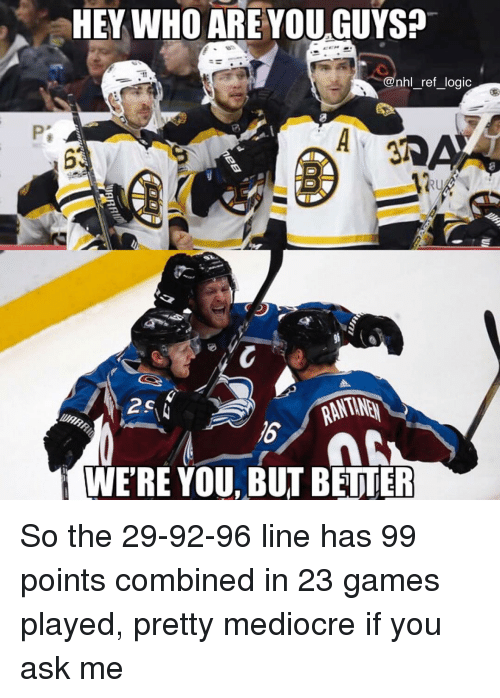 Logic, Mediocre, and Memes: EY WHO AREYOU.GUYSa  @nhl_ref_logic  RU  16  WERE YOU BUT BETTE So the 29-92-96 line has 99 points combined in 23 games played, pretty mediocre if you ask me