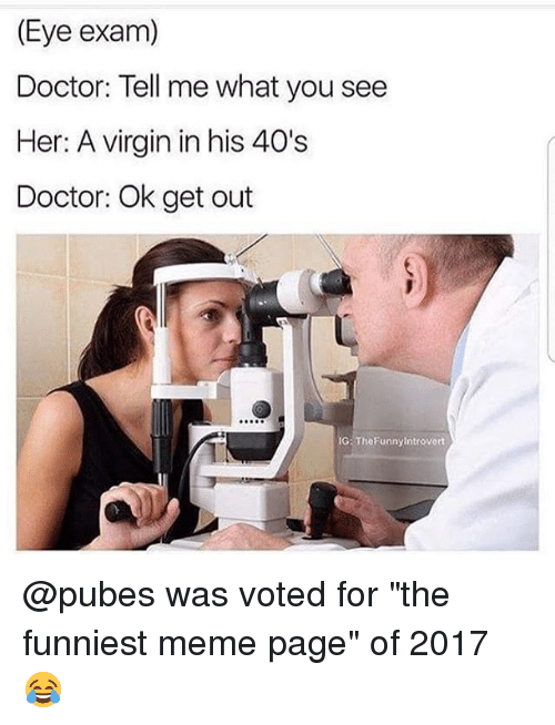 "Doctor, Funny, and Meme: (Eye exam)  Doctor: Tell me what you see  Her: A virgin in his 40's  Doctor: Ok get out  IG: TheFunnyintrovert @pubes was voted for ""the funniest meme page"" of 2017 😂"