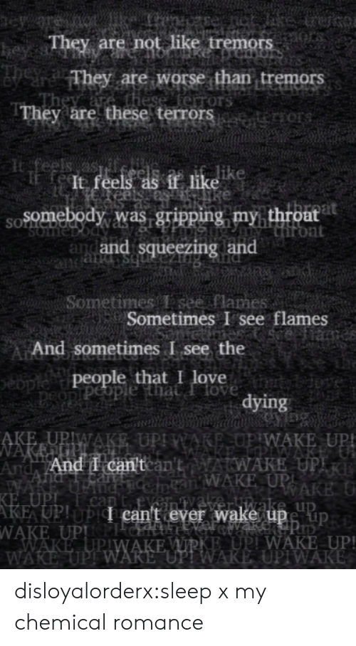 """Love, Tumblr, and Blog: eye  They are not like tremors  heyss  They are worse than tremors  these ferrors  They are these terrors   feels as  It feels as if like  Somebody was gripping my throat  Hiront  and and squeezing and  SOLNC  SOme  bs pue   Sometimes T see flames  Sometimes I see flames  eiame  And sometimes I see the  people that I love  peopiPeople that Ilove  tybdove  dying   AKE UPIWAKE UPI WARE,OP WAKE UP!  NAKEUP.  And And I can'tcan'tAWAKE UPIR  WAKE  KE UPI  AKE UP!UPI can't ever wake upe up  WAKE UPPICH  WAKE UPIWAKE WIRKE UPI WAKE UP!  WAKE UPI WARE """"UP! WAKE UPIWAKE  an WAKE UPI  RAKE U  nC  can  veliwake up disloyalorderx:sleep x my chemical romance"""