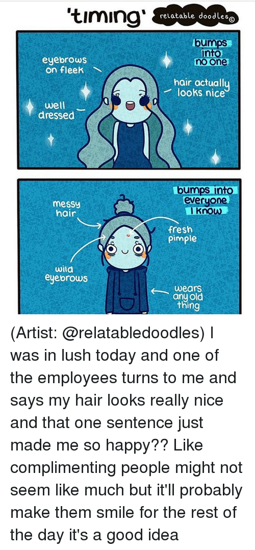 Fresh, Memes, and On Fleek: eyebrows  on fleek  well  dressed  messy  hair  Wila  eyebrows  relatable doodles  Dumps  no one  hair actuall  looks nice  bumps into  everyone  Know  fresh  Pimple  wears  old  any thing (Artist: @relatabledoodles) I was in lush today and one of the employees turns to me and says my hair looks really nice and that one sentence just made me so happy?? Like complimenting people might not seem like much but it'll probably make them smile for the rest of the day it's a good idea