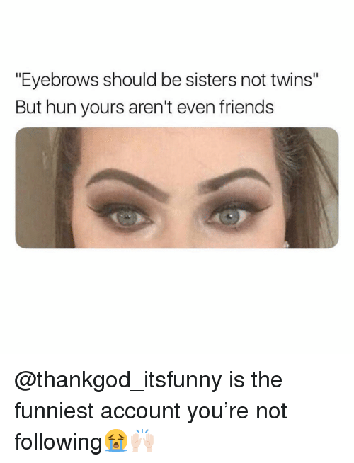 """Friends, Funny, and Twins: """"Eyebrows should be sisters not twins""""  But hun yours aren't even friends @thankgod_itsfunny is the funniest account you're not following😭🙌🏻"""