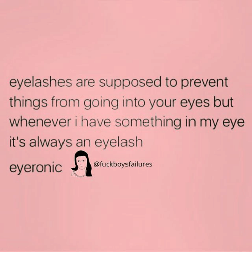 Girl Memes, Eye, and Always: eyelashes are supposed to prevent  things from going into your eyes but  whenever i have something in my eye  it's always an eyelash  eyeronid