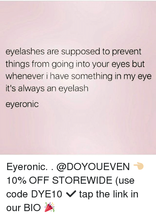 Gym, Link, and The Link: eyelashes are supposed to prevent  things from going into your eyes but  whenever i have something in my eye  it's always an eyelash  eyeronic Eyeronic. . @DOYOUEVEN 👈🏼 10% OFF STOREWIDE (use code DYE10 ✔️ tap the link in our BIO 🎉