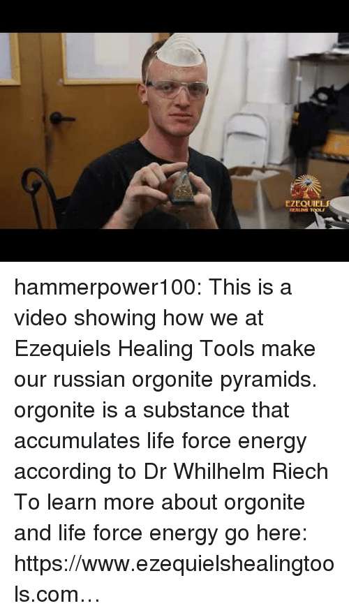 Energy, Life, and Tumblr: EZEQUIE  HEALING hammerpower100:  This is a video showing how we at Ezequiels Healing Tools make our russian orgonite pyramids.  orgonite is a substance that accumulates life force energy according to Dr Whilhelm Riech  To learn more about orgonite and life force energy go here:  https://www.ezequielshealingtools.com…