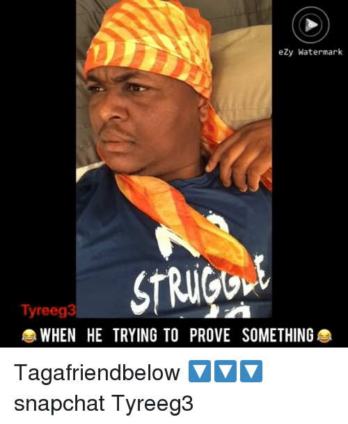 Memes, Snapchat, and 🤖: eZy Watermark  Tyreeg3  WHEN HE TRYING TO PROVE SOMETHING Tagafriendbelow 🔽🔽🔽 snapchat Tyreeg3