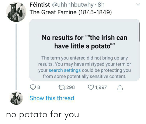 """Irish, History, and Potato: Féintist @uhhhhbutwhy · 8h  The Great Famine (1845-1849)  No results for """"""""the irish can  have little a potato""""""""  The term you entered did not bring up any  results. You may have mistyped your term or  your search settings could be protecting you  from some potentially sensitive content.  27 298  1,997  Show this thread no potato for you"""