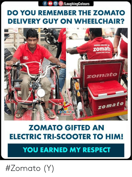 Respect, Scooter, and Indianpeoplefacebook: f。画③/LaughingColours  DO YOU REMEMBER THE ZOMATO  DELIVERY GUY ON WHEELCHAIR?  ORDER ONLINE ON  zomato  OOWNLOAD THE  rder  nline  zomato  zomato  LAUG HİNG  ZOMATO GIFTED AN  ELECTRIC TRI-SCOOTER TO HIM!  YOU EARNED MY RESPECT #Zomato (Y)