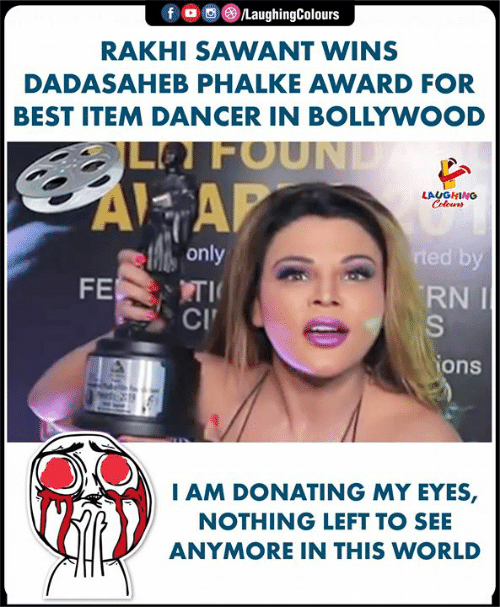 Best, World, and Bollywood: f。画 )/LaughingColours  RAKHI SAWANT WINS  DADASAHEB PHALKE AWARD FOR  BEST ITEM DANCER IN BOLLYWOOD  LFOUN  AI AP  only  RNI  CI  ons  AM DONATING MY EYES,  NOTHING LEFT TO SEE  ANYMORE IN THIS WORLD