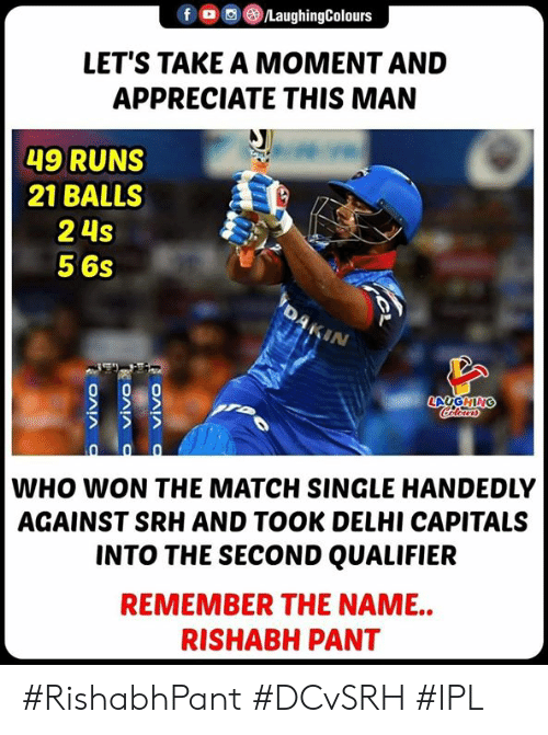 Appreciate, Match, and Indianpeoplefacebook: f。 ③/LaughingColours  LET'S TAKE A MOMENT AND  APPRECIATE THIS MAN  49 RUNS  21 BALLSS  2 4s  5 6s  IN  WHO WON THE MATCH SINGLE HANDEDLY  AGAINST SRH AND TOOK DELHI CAPITALS  INTO THE SECOND QUALIFIER  REMEMBER THE NAME..  RISHABH PANT #RishabhPant #DCvSRH #IPL