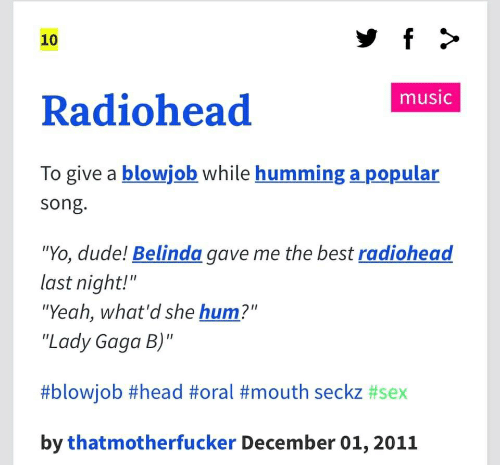 "Blowjob, Dude, and Head: f >  10  music  Radiohead  To give a blowjob while humming a popular  song.  ""Yo, dude! Belinda gave me the best radiohead  last night!""  ""Yeah, what'd she hum?""  ""Lady Gaga B)""  #blowjob #head #oral #mouth seckz #sex  by thatmotherfucker December 01,2011"