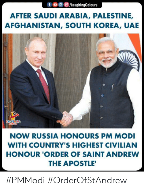 Afghanistan, Russia, and Saudi Arabia: f 0 0 (8)/LaughingColours  AFTER SAUDI ARABIA, PALESTINE,  AFGHANISTAN, SOUTH KOREA, UAE  NOW RUSSIA HONOURS PM MODI  WITH COUNTRY'S HIGHEST CIVILIAN  HONOUR 'ORDER OF SAINT ANDREW  THE APOSTLE #PMModi #OrderOfStAndrew