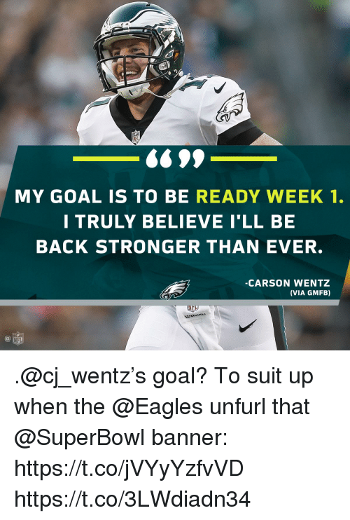 Philadelphia Eagles, Memes, and Nfl: f)  6699  MY GOAL IS TO BE READY WEEK 1.  I TRULY BELIEVE I'LL BE  BACK STRONGER THAN EVER.  -CARSON WENTZ  (VIA GMFB)  INH  @叩  NFL .@cj_wentz's goal?  To suit up when the @Eagles unfurl that @SuperBowl banner: https://t.co/jVYyYzfvVD https://t.co/3LWdiadn34