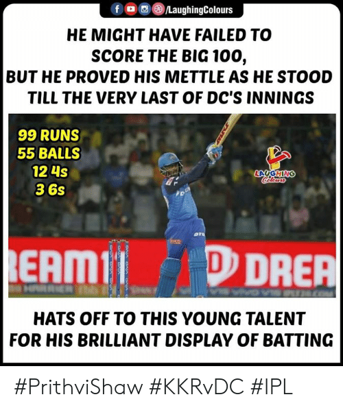 Anaconda, Brilliant, and Indianpeoplefacebook: f , ) (8)/LaughingColours  HE MIGHT HAVE FAILED TO  SCORE THE BIG 100,  BUT HE PROVED HIS METTLE AS HE STOOD  TILL THE VERY LAST OF DC'S INNINGS  99 RUNS  55 BALLS  12 4s  36s  EAMIDRER  HATS OFF TO THIS YOUNG TALENT  FOR HIS BRILLIANT DISPLAY OF BATTING #PrithviShaw #KKRvDC #IPL