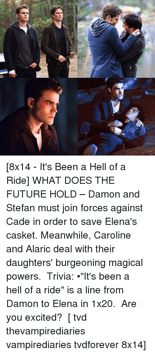 "Future, Memes, and Excite: f* [8x14 - It's Been a Hell of a Ride] WHAT DOES THE FUTURE HOLD – Damon and Stefan must join forces against Cade in order to save Elena's casket. Meanwhile, Caroline and Alaric deal with their daughters' burgeoning magical powers. ⠀ Trivia: •""It's been a hell of a ride"" is a line from Damon to Elena in 1x20. ⠀ Are you excited? ⠀ [ tvd thevampirediaries vampirediaries tvdforever 8x14]"