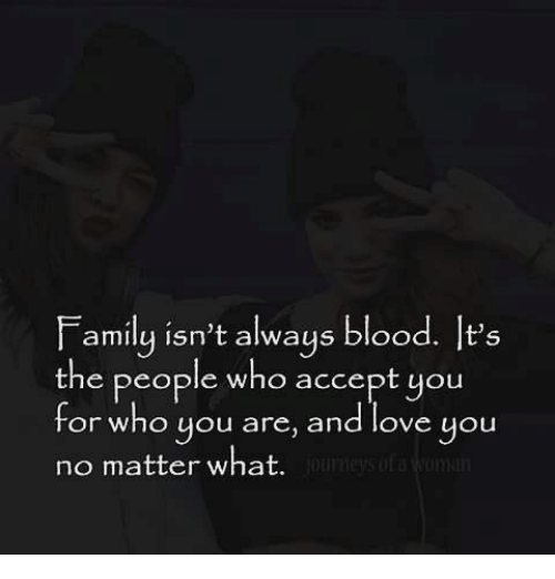 F Amily Isnt Always Blood Lts The People Who Accept You For Who