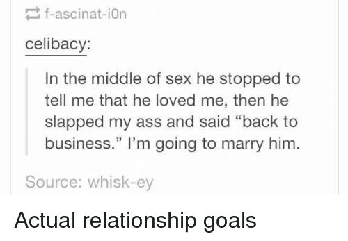 """Goals, Love, and Relationships: f-ascinat-ion  celibacy:  In the middle of sex he stopped to  tell me that he loved me, then he  slapped my ass and said """"back to  business."""" I'm going to marry him  Source: whisk-ey Actual relationship goals"""