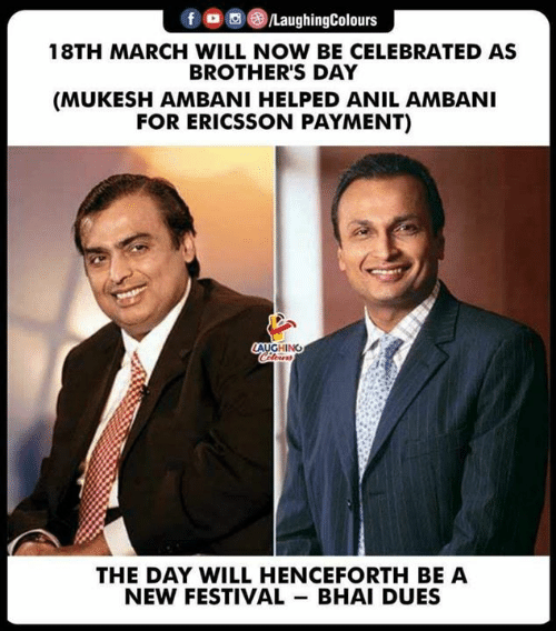 Festival, Celebrated, and Indianpeoplefacebook: f aughingColours  18TH MARCH WILL NOW BE CELEBRATED AS  BROTHER'S DAY  (MUKESH AMBANI HELPED ANIL AMBANI  FOR ERICSSON PAYMENT)  LAUGHING  THE DAY WILL HENCEFORTH BE A  NEW FESTIVAL BHAI DUES