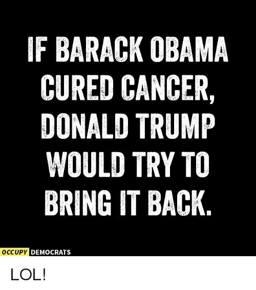 Donald Trump, Lol, and Memes: F BARACK OBAMA  CURED CANCER  DONALD TRUMP  WOULD TRY TO  BRING IT BACK  CCUPY D  DEMOCRATS LOL!