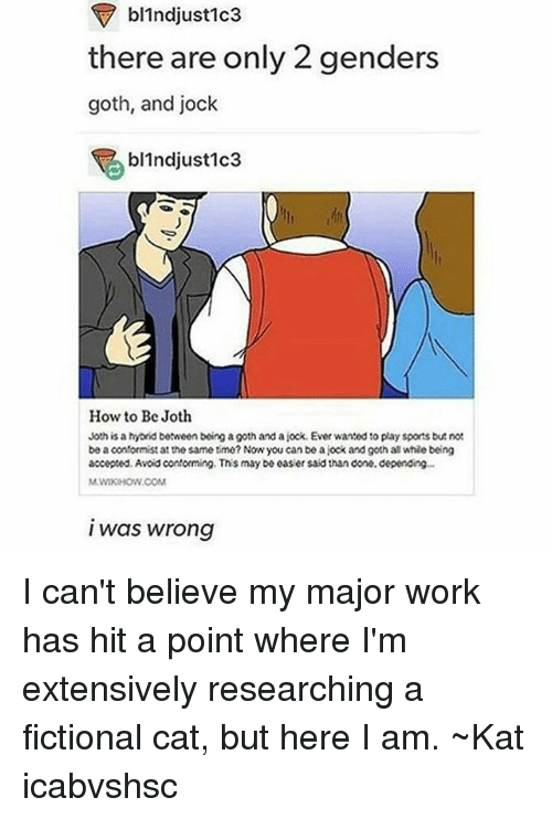 Sports, Tumblr, and Work: F bl1ndjust1c3  there are only 2 genders  goth, and jock  bl1ndjust1c3  How to Be Joth  Joth is a hybrid between being a goth and a jock. Ever wanted to play sports but not  be a oonformist at the same time? Now you can be a jock and gothat whie being  accepted. Avoid conforming. This may be easier said than done, depending...  I was wrong I can't believe my major work has hit a point where I'm extensively researching a fictional cat, but here I am. ~Kat icabvshsc