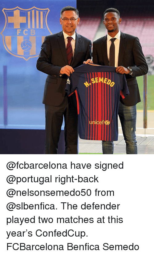 Memes, Portugal, and Back: F CB  SEMED  unicef @fcbarcelona have signed @portugal right-back @nelsonsemedo50 from @slbenfica. The defender played two matches at this year's ConfedCup. FCBarcelona Benfica Semedo