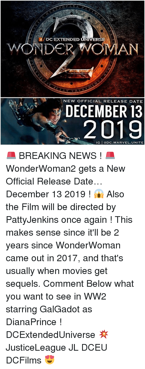 Memes, Movies, and News: f/DC EXTENDED U  ED UNIVERSE  2  DECEMBER 13  2019  NEW OFFICIAL RELEASE DATE  IG eDC.MARVEL.UNITE 🚨 BREAKING NEWS ! 🚨 WonderWoman2 gets a New Official Release Date…December 13 2019 ! 😱 Also the Film will be directed by PattyJenkins once again ! This makes sense since it'll be 2 years since WonderWoman came out in 2017, and that's usually when movies get sequels. Comment Below what you want to see in WW2 starring GalGadot as DianaPrince ! DCExtendedUniverse 💥 JusticeLeague JL DCEU DCFilms 😍