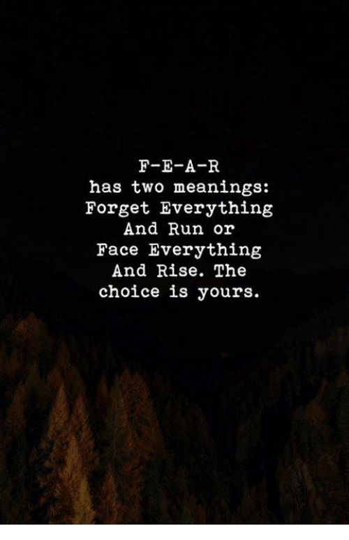 Run, Face, and Everything: F-E-A-R  has two meanings:  Forget Everything  And Run or  Face Everything  And Rise. The  choice is yours.