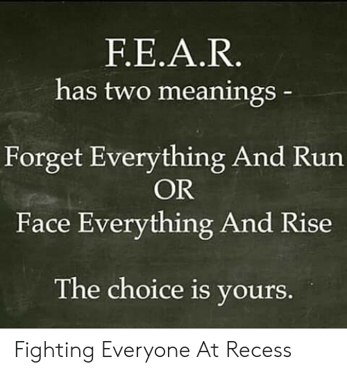 Recess, Run, and Im 14 & This Is Deep: F.E.A.R.  has two meanings  Forget Everything And Run  OR  Face Everything And Rise  The choice is yours. Fighting Everyone At Recess