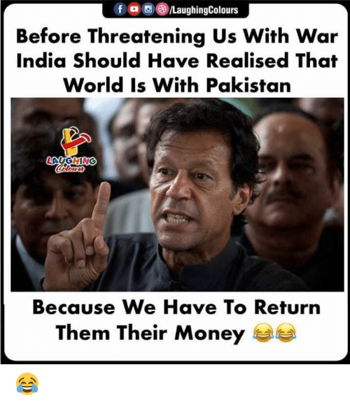 Money, India, and Pakistan: f ,,e)/LaughingColours  Before Threatening Us With War  India Should Have Realised That  World Is With Pakistan  Because We Have To Return  Them Their Money 😂