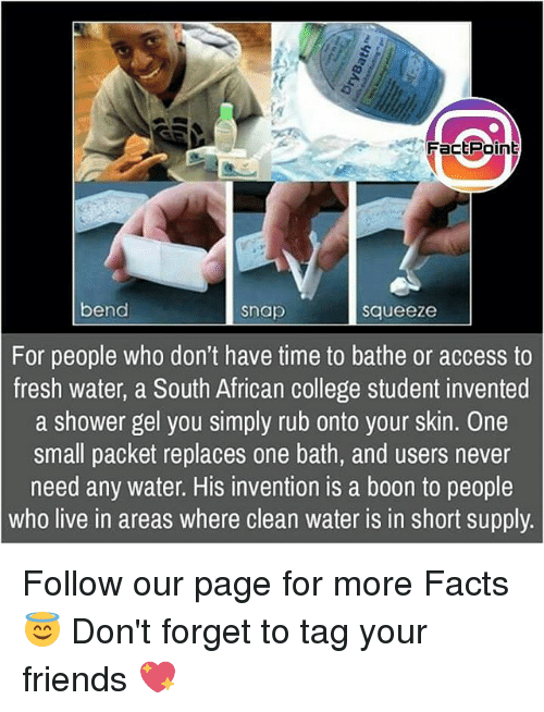 College, Facts, and Fresh: f Fact Point  bend  Snap  Squeeze  For people who don't have time to bathe or access to  fresh water, a South African college student invented  a shower gel you simply rub onto your skin. One  small packet replaces one bath, and users never  need any water. His invention is a boon to people  Who live in areas where clean water IS in short supply Follow our page for more Facts 😇 Don't forget to tag your friends 💖