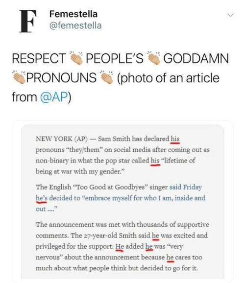 """Friday, New York, and Pop: F  Femestella  @femestella  PEOPLE'S  RESPECT  GODDAMN  PRONOUNS  (photo of an article  from @AP)  NEW YORK (AP)-Sam Smith has declared his  pronouns """"they/them"""" on social media after coming out as  non-binary in what the pop star called his """"lifetime of  being at war with my gender""""  The English """"Too Good at Goodbyes"""" singer said Friday  he's decided to """"embrace myself for who I am, inside and  out  The announcement was met with thouseands of supportive  comments. The 27-year-old Smith said he was excited and  privileged for the support. He added he was """"very  nervous"""" about the announcement because he cares too  much about what people think but decided to go for it."""