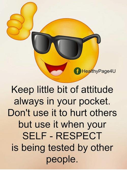 Memes, Respect, and Attitude: f Healthy Page4U  Keep little bit of attitude  always in your pocket.  Don't use it to hurt others  but use it when your  SELF RESPECT  is being tested by other  people