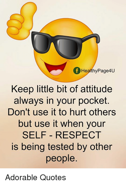 Memes, Respect, and Quotes: f Healthy Page4U  Keep little bit of attitude  always in your pocket.  Don't use it to hurt others  but use it when your  SELF RESPECT  is being tested by other  people Adorable Quotes
