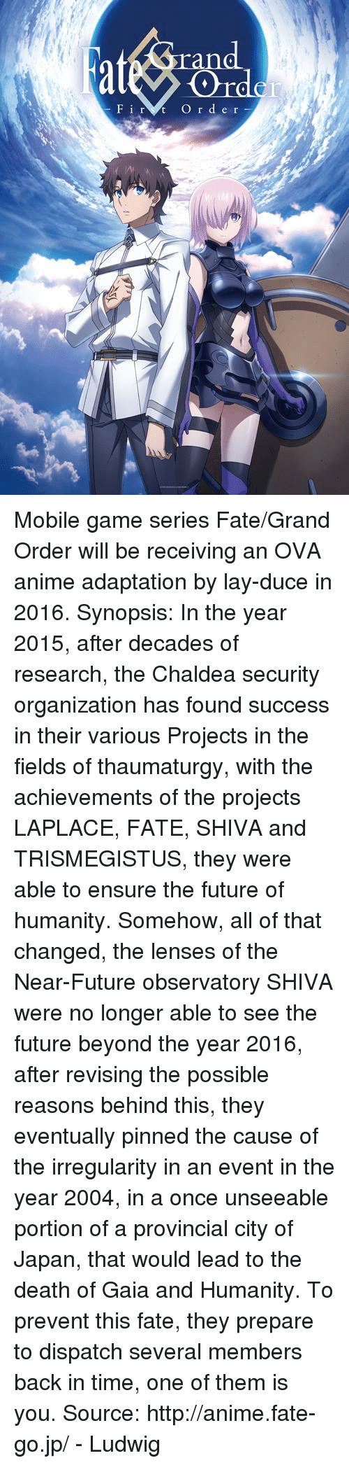 Animals, Dank, and Future: F i r  t O r d e r Mobile game series Fate/Grand Order will be receiving an OVA anime adaptation by lay-duce in 2016.   Synopsis: In the year 2015, after decades of research, the Chaldea security organization has found success in their various Projects in the fields of thaumaturgy, with the achievements of the projects LAPLACE, FATE, SHIVA and TRISMEGISTUS, they were able to ensure the future of humanity. Somehow, all of that changed, the lenses of the Near-Future observatory SHIVA were no longer able to see the future beyond the year 2016, after revising the possible reasons behind this, they eventually pinned the cause of the irregularity in an event in the year 2004, in a once unseeable portion of a provincial city of Japan, that would lead to the death of Gaia and Humanity. To prevent this fate, they prepare to dispatch several members back in time, one of them is you.  Source:  http://anime.fate-go.jp/  - Ludwig