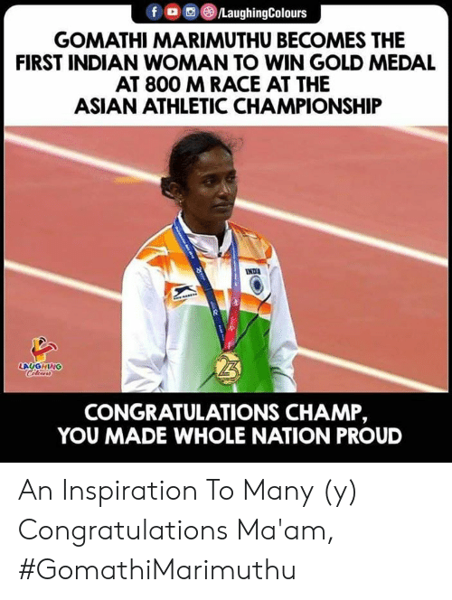Asian, Congratulations, and Indian: f @iLaughingColours  GOMATHI MARIMUTHU BECOMES THE  FIRST INDIAN WOMAN TO WIN GOLD MEDAL  AT 800 MRACE AT THE  ASIAN ATHLETIC CHAMPIONSHIP  LAUGHING  CONGRATULATIONS CHAMP,  YOU MADE WHOLE NATION PROUD An Inspiration To Many (y)   Congratulations Ma'am, #GomathiMarimuthu
