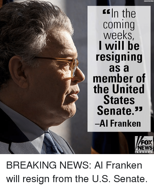 """Memes, News, and Breaking News: f In the  coming  weeks  l will be  resigning  as a  member of  the United  States  Senate.""""  Al Franken  FOX  NEWS BREAKING NEWS: Al Franken will resign from the U.S. Senate."""