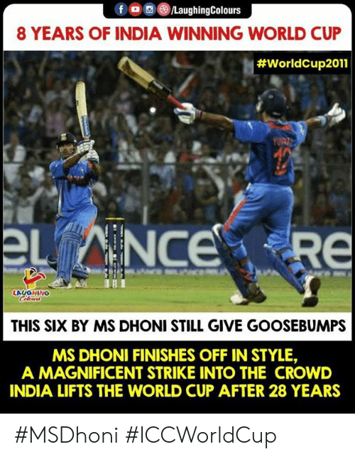 World Cup, India, and World: f /LaughingColours  8 YEARS OF INDIA WINNING WORLD CUP  #WorldCup2011  章.  LAUGHING  THIS SIX BY MS DHONI STILL GIVE GOOSEBUMPS  MS DHONI FINISHES OFF IN STYLE,  A MAGNIFICENT STRIKE INTO THE CROWD  INDIA LIFTS THE WORLD CUP AFTER 28 YEARS #MSDhoni #ICCWorldCup