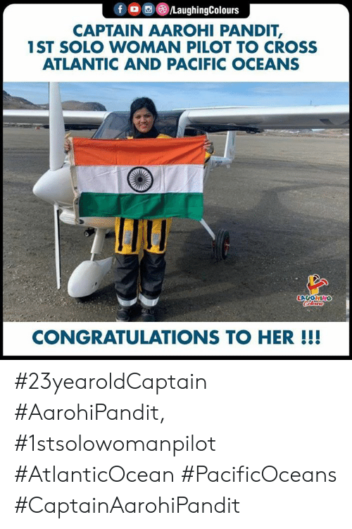 Congratulations, Cross, and Indianpeoplefacebook: f /LaughingColours  CAPTAIN AAROHI PANDIT,  1ST SOLO WOMAN PILOT TO CROSS  ATLANTIC AND PACIFIC OCEANS  LAUGHING  Clers  CONGRATULATIONS TO HER!!! #23yearoldCaptain #AarohiPandit, #1stsolowomanpilot #AtlanticOcean #PacificOceans #CaptainAarohiPandit