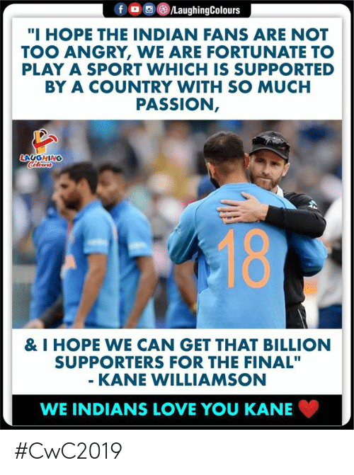"""Love, Indian, and Angry: f  /LaughingColours  """"I HOPE THE INDIAN FANS ARE NOT  TOO ANGRY, WE ARE FORTUNATE TO  PLAY A SPORT WHICH IS SUPPORTED  BY A COUNTRY WITH SO MUCH  PASSION,  LAUGHING  Celeurs  18  & I HOPE WE CAN GET THAT BILLION  SUPPORTERS FOR THE FINAL""""  - KANE WILLIAMSON  WE INDIANS LOVE YOU KANE #CwC2019"""