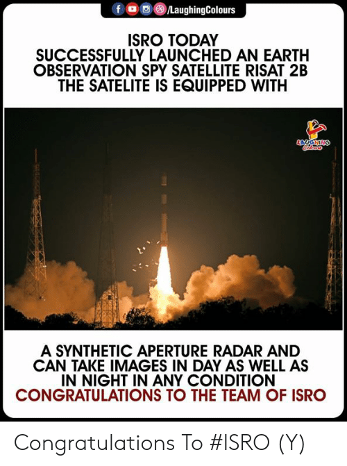 Congratulations, Earth, and Images: f LaughingColours  ISRO TODAY  SUCCESSFULLY LAUNCHED AN EARTH  OBSERVATION SPY SATELLITE RISAT 2B  THE SATELITE IS EQUIPPED WITH  A SYNTHETIC APERTURE RADAR AND  CAN TAKE IMAGES IN DAY AS WELL AS  IN NIGHT IN ANY CONDITION  CONGRATULATIONS TO THE TEAM OF ISRO Congratulations To #ISRO  (Y)