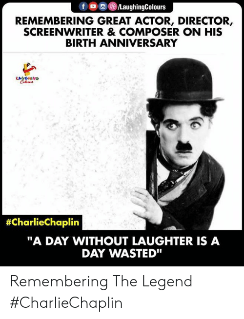 "Laughter, Indianpeoplefacebook, and Legend: f /LaughingColours  REMEMBERING GREAT ACTOR, DIRECTOR,  SCREENWRITER & COMPOSER ON HIS  BIRTH ANNIVERSARY  LAUGHING  #CharlieChaplin  ""A DAY WITHOUT LAUGHTER IS A  DAY WASTED"" Remembering The Legend #CharlieChaplin"