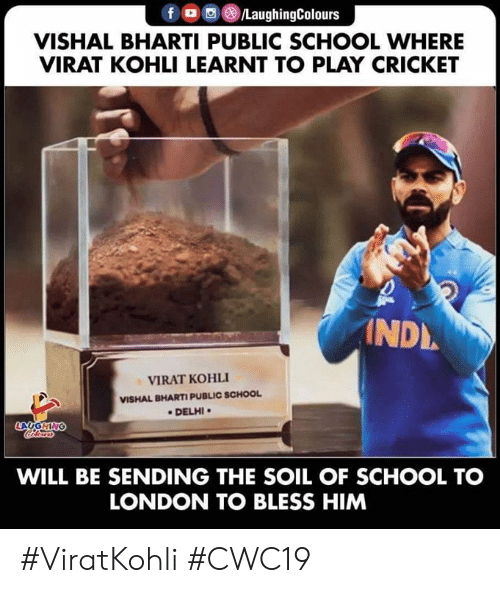 School, Cricket, and London: f /LaughingColours  VISHAL BHARTI PUBLIC SCHOOL WHERE  VIRAT KOHLI LEARNT TO PLAY CRICKET  INDL  VIRAT KOHLI  VISHAL BHARTI PUBLIC SCHOOL  DELHI  LAUGHING  Clers  WILL BE SENDING THE SOIL OF SCHOOL TO  LONDON TO BLESS HIM #ViratKohli #CWC19