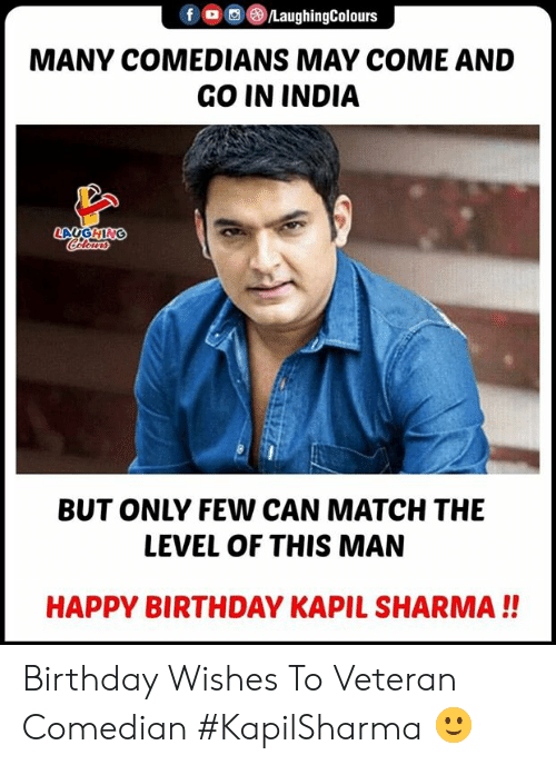 Birthday, Happy Birthday, and Happy: f (o ,e)/LaughingColours  MANY COMEDIANS MAY COME AND  GO IN INDIA  BUT ONLY FEW CAN MATCH THE  LEVEL OF THIS MAN  HAPPY BIRTHDAY KAPIL SHARMA!! Birthday Wishes  To Veteran Comedian #KapilSharma 🙂