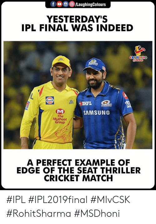 Thriller, Cricket, and Indeed: f o ,e) /LaughingColours  YESTERDAY'S  IPL FINAL WAS INDEED  LAUGHIN  Gulf  be  SAMSUNG  The  Muthoot  Group  A PERFECT EXAMPLE OF  EDGE OF THE SEAT THRILLER  CRICKET MATCH #IPL #IPL2019final #MIvCSK #RohitSharma #MSDhoni