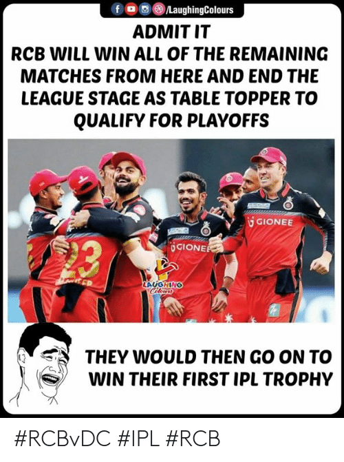 The League, Indianpeoplefacebook, and All of The: f O/LaughingColours  ADMIT IT  RCB WILL WIN ALL OF THE REMAINING  MATCHES FROM HERE AND END THE  LEAGUE STAGE AS TABLE TOPPER TO  QUALIFY FOR PLAYOFFS  GIONEE  造  UGIONE  LAUGHING  THEY WOULD THEN GO ON TO  WIN THEIR FIRST IPL TROPHY #RCBvDC #IPL #RCB