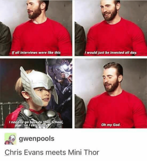 Chris Evans, God, and Memes: f oll interviews were like this  Iwould just be invested all day  Ineedito go bock to Thor School  so l can tstay  Oh my God.  gwenpools  Chris Evans meets Mini Thor